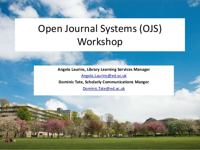 Open Journal Systems (OJS) Workshop Angela Laurins, Library Learning Services Manager Angela.Laurins@ed.ac.uk Dominic Tate...