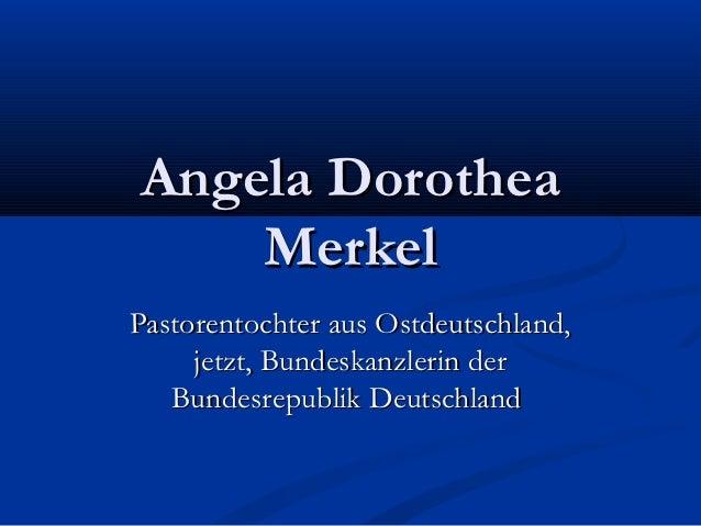 Angela Dorothea    MerkelPastorentochter aus Ostdeutschland,     jetzt, Bundeskanzlerin der   Bundesrepublik Deutschland
