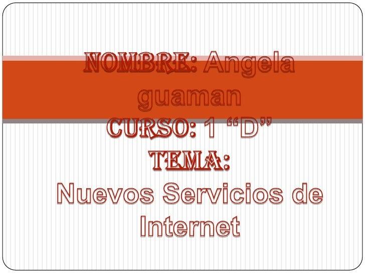 """Nombre:Angela guaman Curso: 1 """"D""""Tema: Nuevos Servicios de Internet<br />"""