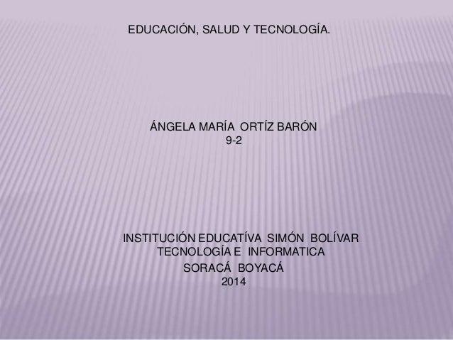 ÁNGELA MARÍA ORTÍZ BARÓN 9-2 INSTITUCIÓN EDUCATÍVA SIMÓN BOLÍVAR TECNOLOGÍA E INFORMATICA SORACÁ BOYACÁ 2014 EDUCACIÓN, SA...