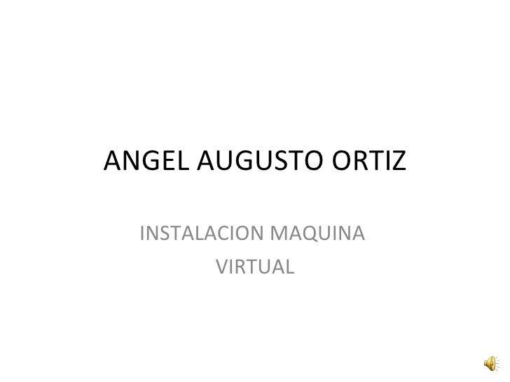 ANGEL AUGUSTO ORTIZ INSTALACION MAQUINA  VIRTUAL
