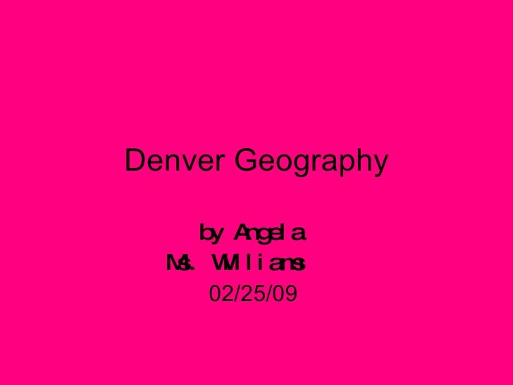 Denver Geography by Angela  Ms. Williams   02/25/09