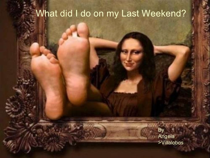 What did I do on my Last Weekend? By Angela  >Villalobos