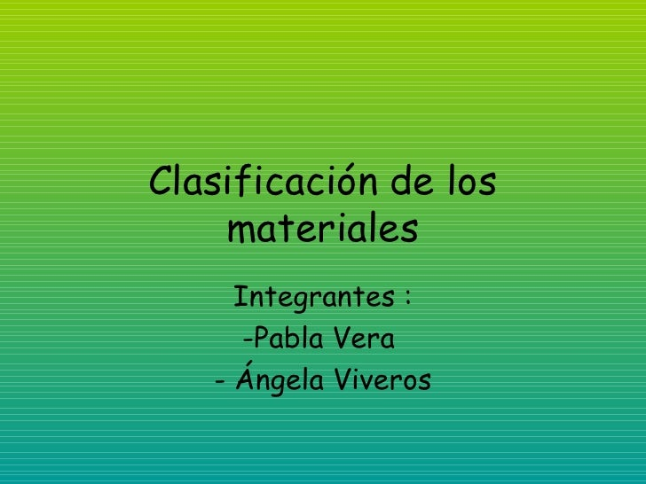 Clasificación de los materiales <ul><li>Integrantes : </li></ul><ul><li>Pabla Vera  </li></ul><ul><li>Ángela Viveros </li>...