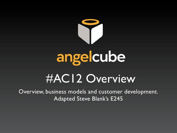 #AC12 OverviewOverview, business models and customer development.             Adapted Steve Blank's E245