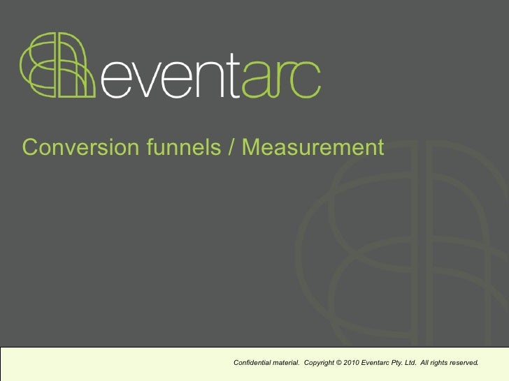 Conversion funnels / Measurement                  Confidential material. Copyright © 2010 Eventarc Pty. Ltd. All rights re...