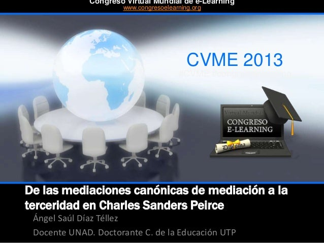 De las mediaciones canónicas de mediación a la terceridad en Charles Sanders Peirce Ángel Saúl Díaz Téllez Docente UNAD. D...