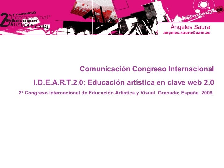 Ángeles Saura [email_address] Comunicación Congreso Internacional I.D.E.A.R.T.2.0: Educación artística en clave web 2.0 2º...