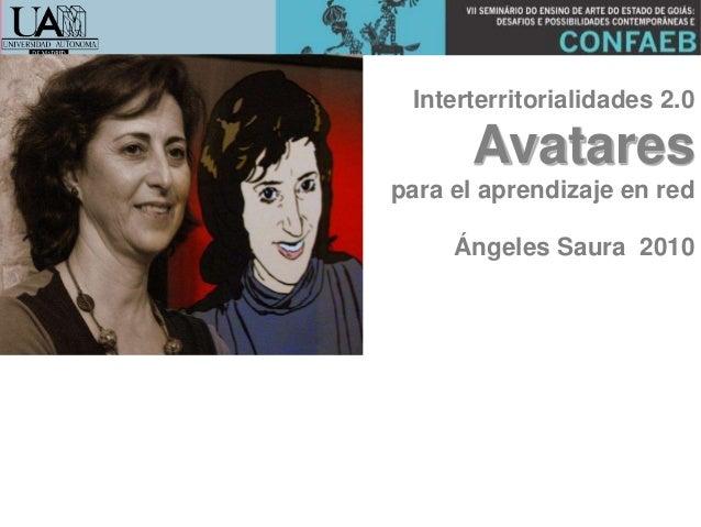 Interterritorialidades 2.0 Avatares para el aprendizaje en red Ángeles Saura 2010