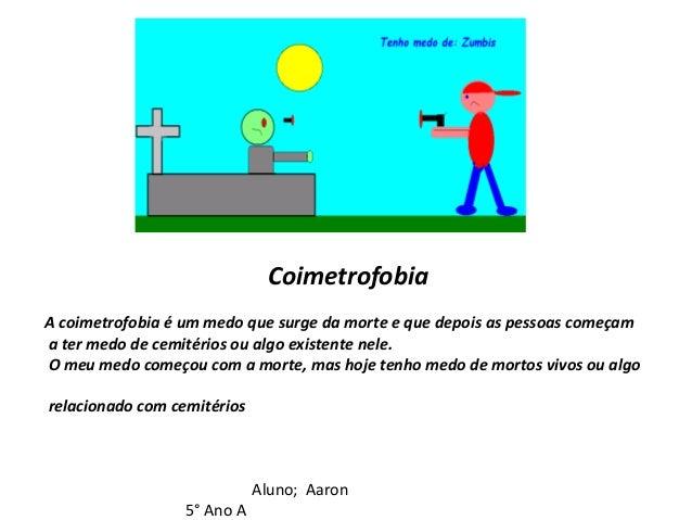 Coimetrofobia A coimetrofobia é um medo que surge da morte e que depois as pessoas começam a ter medo de cemitérios ou alg...