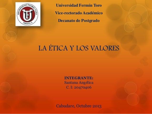 Universidad Fermín Toro Vice-rectorado Académico  Decanato de Postgrado  LA ÉTICA Y LOS VALORES  INTEGRANTE: Santana Angél...