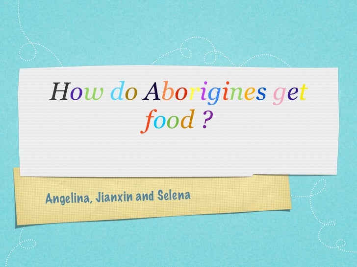 How do Aborigines get        food ?Ange li n a, Ji a n xi n a n d S elen a