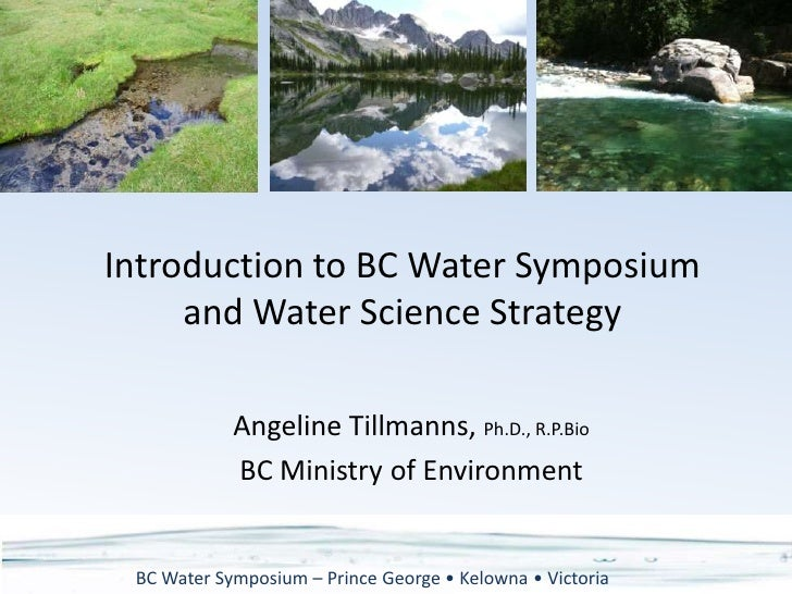 Introduction to BC Water Symposium and Water Science Strategy<br />Angeline Tillmanns, Ph.D., R.P.Bio<br />BC Ministry of ...