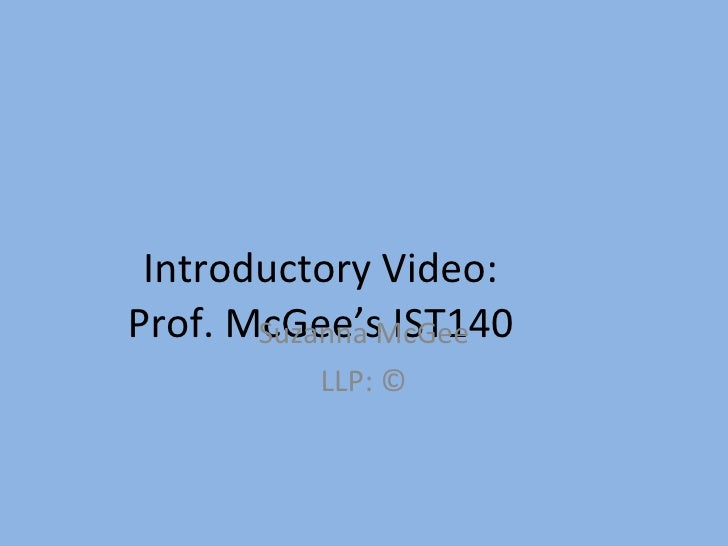 Introductory Video:  Prof. McGee's IST140  Suzanna McGee LLP: ©