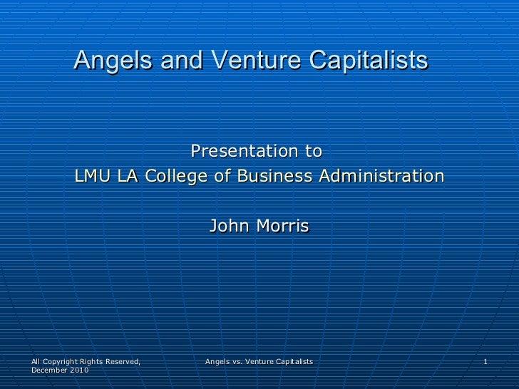 Angels and Venture Capitalists <ul><li>Presentation to  </li></ul><ul><li>LMU LA College of Business Administration </li><...
