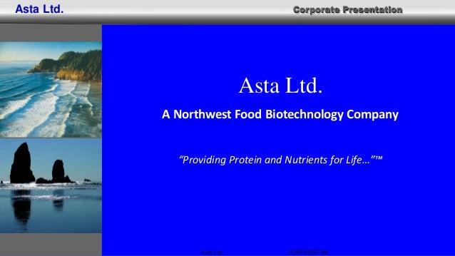 "Corporate Presentation Asta Ltd.. CONFIDENTIAL Asta Ltd. Asta Ltd. A Northwest Food Biotechnology Company ""Providing Prote..."