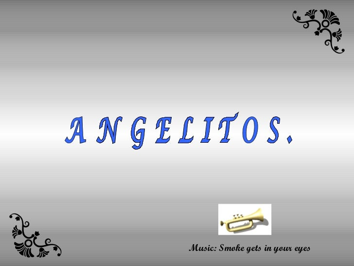 ANGELITOS. Music: Smoke gets in your eyes