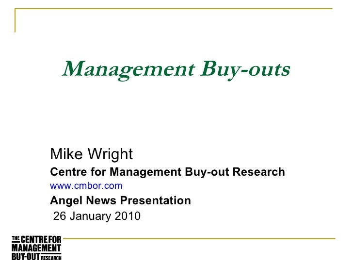 Management Buy-outs Mike Wright Centre for Management Buy-out Research www.cmbor.com Angel News Presentation  26 January 2...