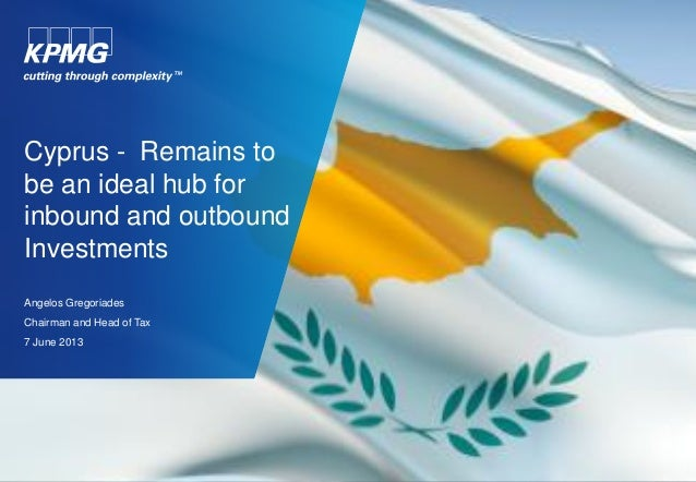 Cyprus - Remains to be an ideal hub for inbound and outbound Investments Angelos Gregoriades Chairman and Head of Tax 7 Ju...