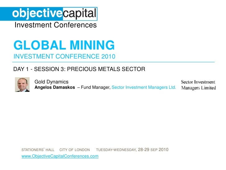 day 1 - session 3: Precious Metals sector<br />Gold DynamicsAngelosDamaskos – Fund Manager, Sector Investment Managers Ltd...