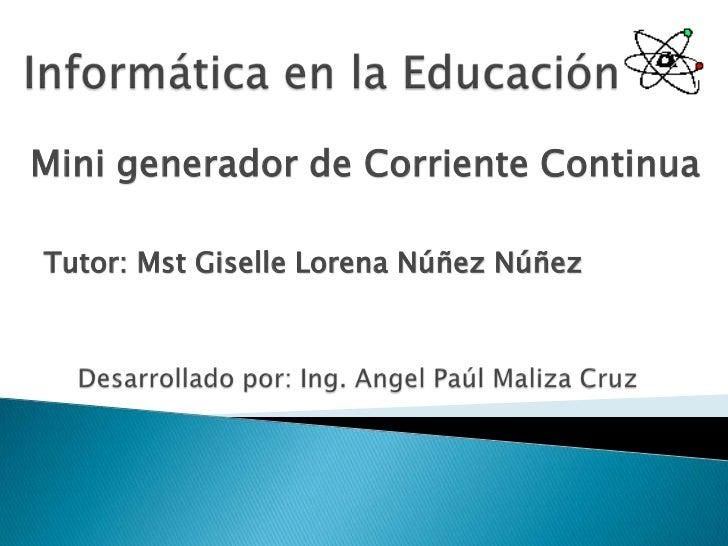 Informática en la Educación<br />Mini generador de Corriente Continua<br />Tutor: Mst Giselle Lorena Núñez Núñez<br />Desa...