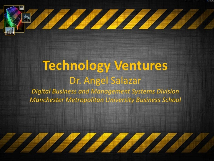 Technology Ventures              Dr. Angel Salazar Digital Business and Management Systems Division Manchester Metropolita...