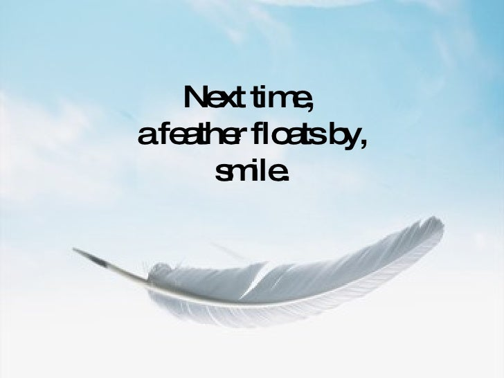 Next time,  a feather floats by, smile.