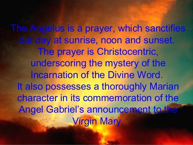 The Angelus is a prayer, which sanctifies our day at sunrise, noon and sunset. The prayer is Christocentric, underscoring ...