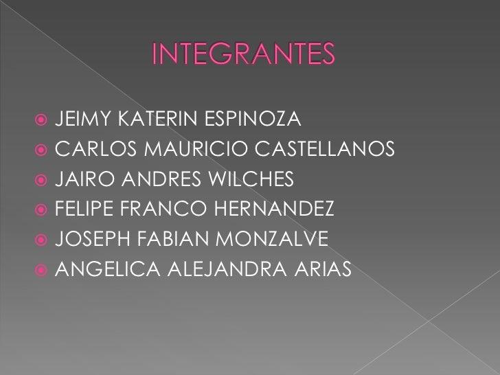 INTEGRANTES<br />JEIMY KATERIN ESPINOZA<br />CARLOS MAURICIO CASTELLANOS<br />JAIRO ANDRES WILCHES<br />FELIPE FRANCO HER...