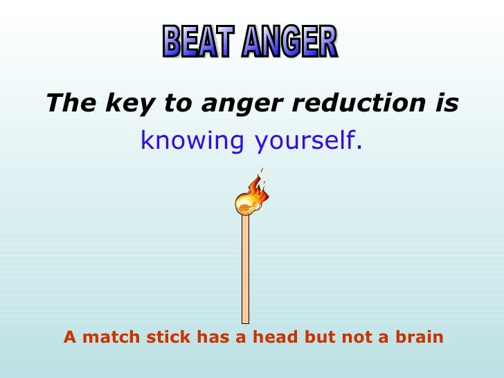 The key to anger reduction is       knowing yourself.      A match stick has a head but not a brain