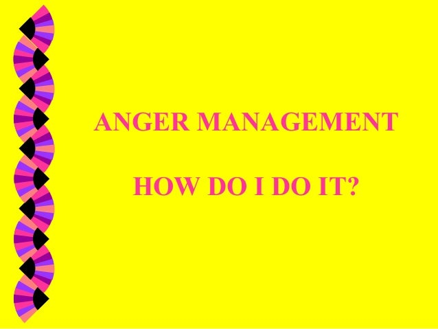 ANGER MANAGEMENTHOW DO I DO IT?