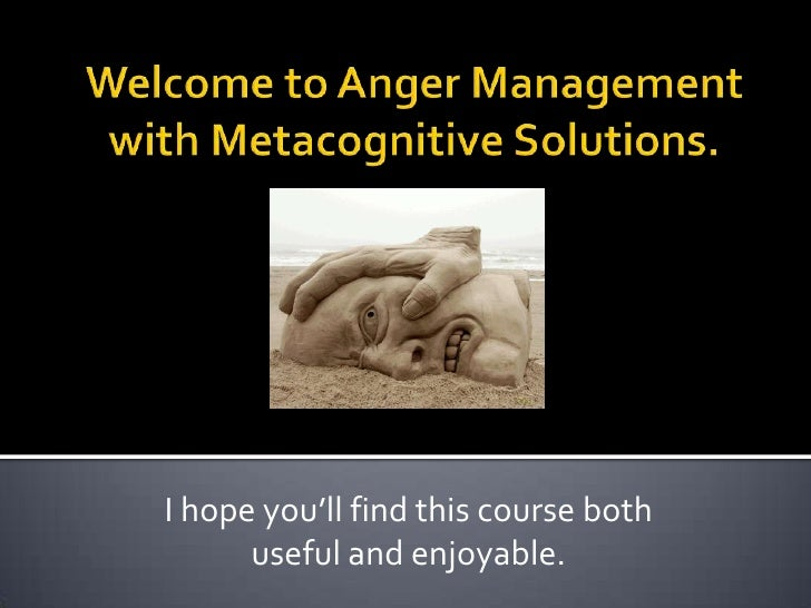 Welcome to Anger Management with Metacognitive Solutions.<br />I hope you'll find this course both useful and enjoyable.<b...