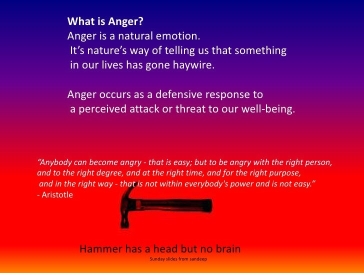 What is Anger?Anger is a natural emotion.<br /> It's nature's way of telling us that something<br /> in our lives has gone...