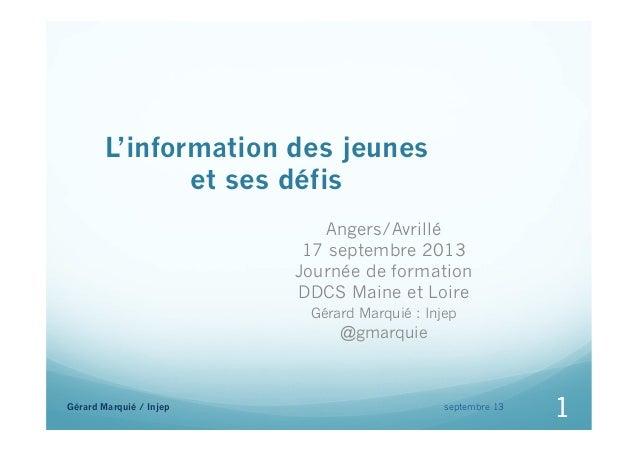 L'information des jeunes et ses défis Angers/Avrillé 17 septembre 2013 Journée de formation DDCS Maine et Loire Gérard Mar...