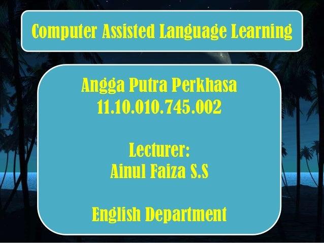 Angga Putra Perkhasa 11.10.010.745.002 Lecturer: Ainul Faiza S.S English Department Computer Assisted Language Learning