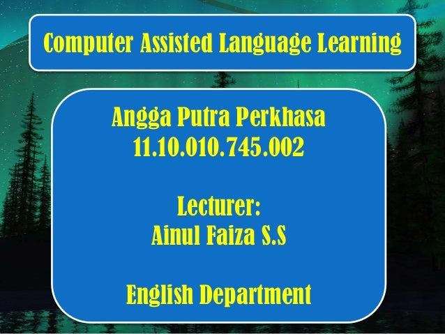 Angga Putra Perkhasa 11.10.010.745.002 Lecturer: Ainul Faiza S.S English Department Computer Assisted Language Learning