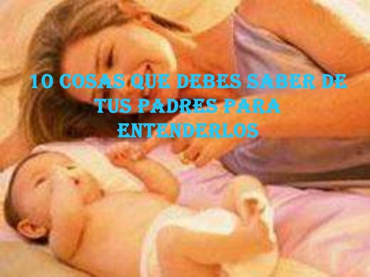 10 COSAS QUE DEBES SABER DE TUS PADRES PARA ENTENDERLOS<br />