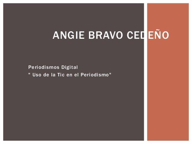 """Periodismos Digital """" Uso de la Tic en el Periodismo"""" ANGIE BRAVO CEDEÑO"""