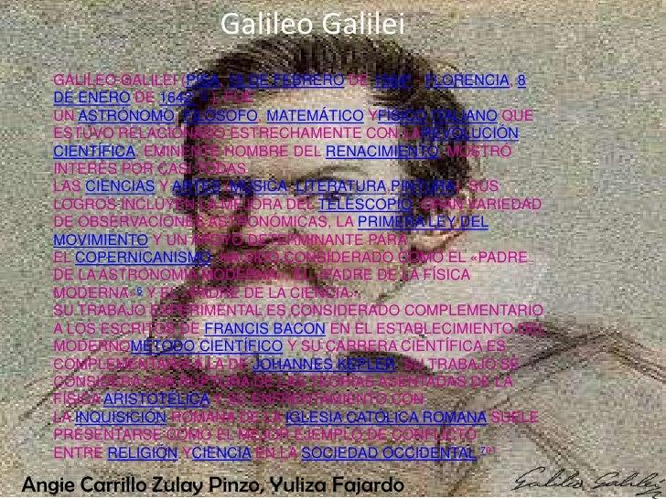 Galileo Galilei   GALILEO GALILEI (PISA, 15 DE FEBRERO DE 15644 - FLORENCIA, 8   DE ENERO DE 16421 5 ), FUE   UN ASTRÓNOMO...
