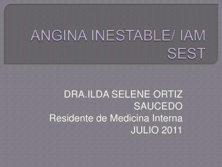 ANGINA INESTABLE/ IAM SEST<br />DRA.ILDA SELENE ORTIZ SAUCEDO<br />Residente de Medicina Interna<br />JULIO 2011<br />