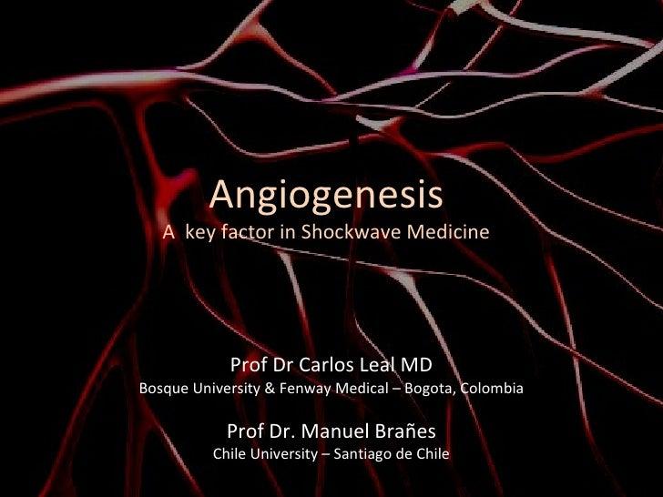 Angiogenesis A  key factor in Shockwave Medicine Prof Dr Carlos Leal MD Bosque University & Fenway Medical – Bogota, Colom...