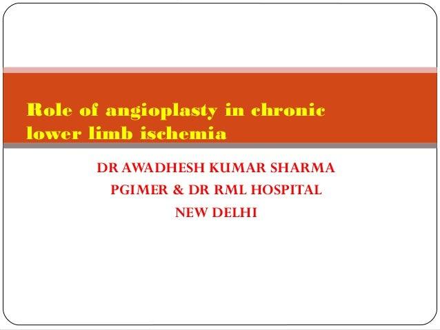 Role of angioplasty in chronic lower limb ischemia DR AWADHESH KUMAR SHARMA PGIMER & DR RML HOSPITAL NEW DELHI