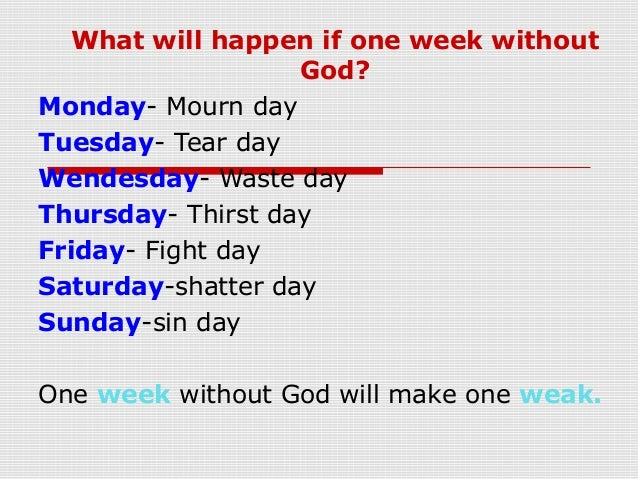 What will happen if one week withoutGod?Monday- Mourn dayTuesday- Tear dayWendesday- Waste dayThursday- Thirst dayFriday- ...