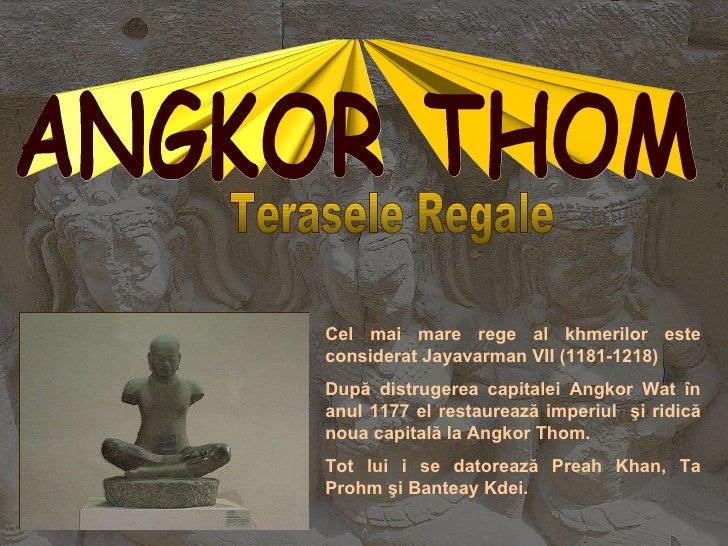 Cel mai mare rege al khmerilor este considerat Jayavarman VII (1181-1218 ) După distrugerea capitalei Angkor Wat în anul 1...