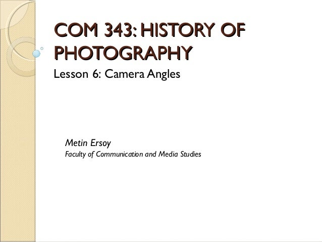 COM 343: HISTORY OFCOM 343: HISTORY OF PHOTOGRAPHYPHOTOGRAPHY Lesson 6: Camera Angles Metin Ersoy Faculty of Communication...