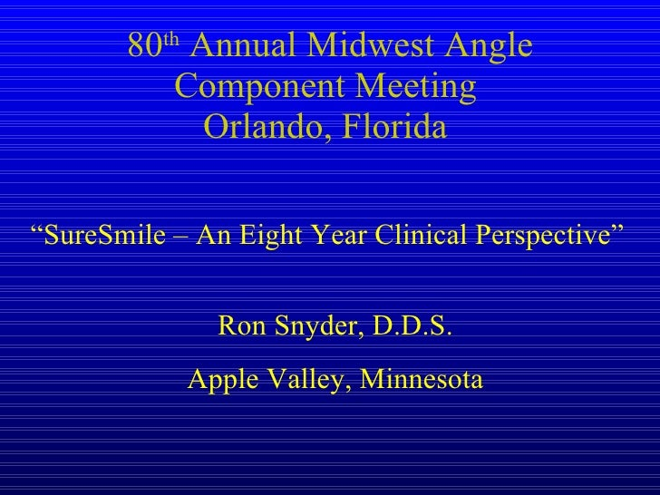 "80 th  Annual Midwest Angle Component Meeting  Orlando, Florida  ""SureSmile – An Eight Year Clinical Perspective"" Ron Snyd..."