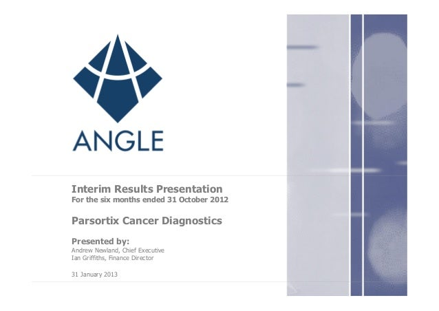Interim Results Presentation For the six months ended 31 October 2012 Parsortix Cancer Diagnostics Presented by: Andrew Ne...