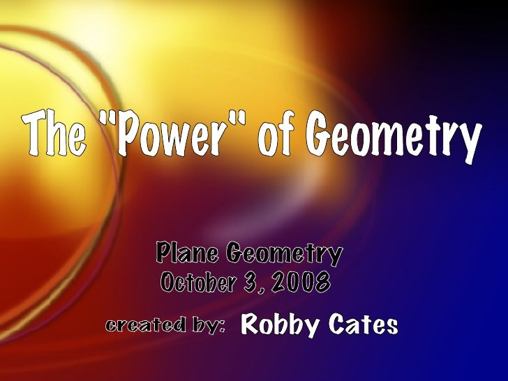 "The ""Power"" of Geometry Robby Cates Plane Geometry October 3, 2008 created by:"
