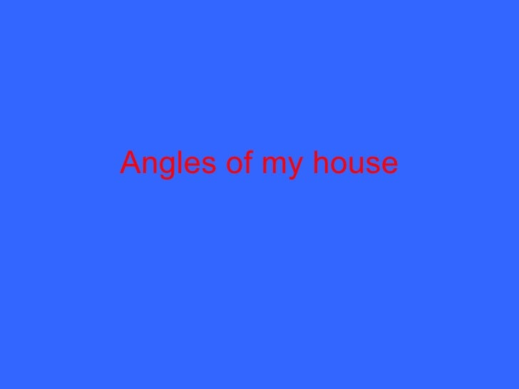 Angles of my house