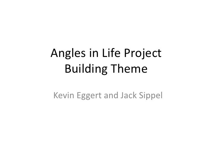 Angles in Life ProjectBuilding Theme<br />Kevin Eggert and Jack Sippel<br />